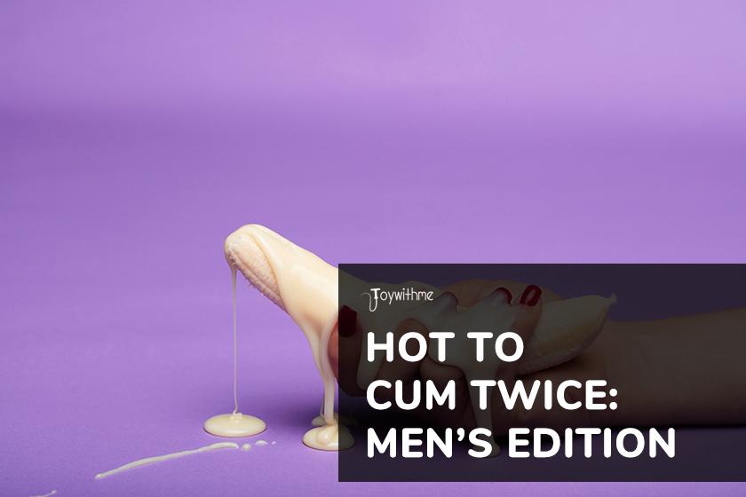 Hot to Cum Twice: Men's Edition